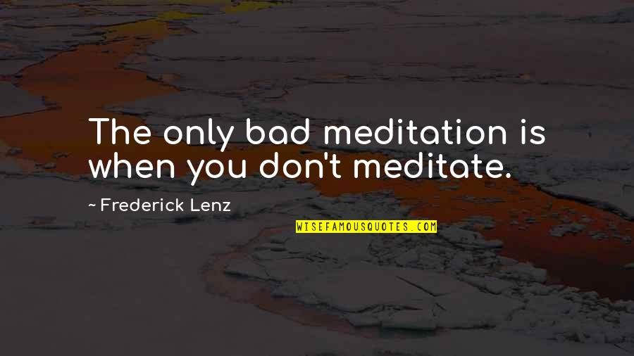 Tinos Quotes By Frederick Lenz: The only bad meditation is when you don't
