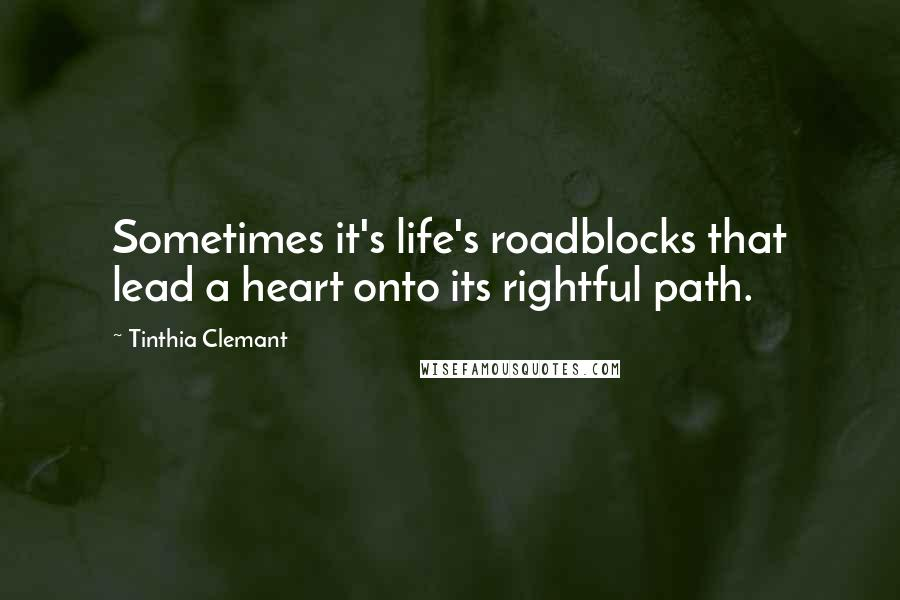 Tinthia Clemant quotes: Sometimes it's life's roadblocks that lead a heart onto its rightful path.