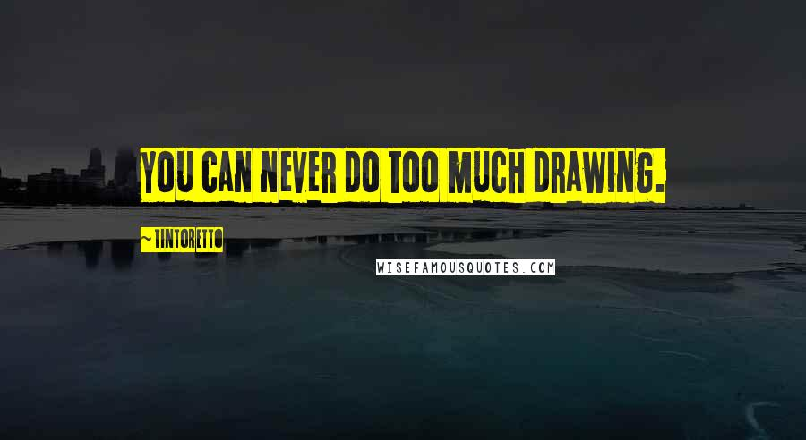 Tintoretto quotes: You can never do too much drawing.