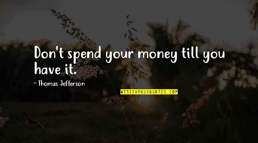 Tinware Quotes By Thomas Jefferson: Don't spend your money till you have it.