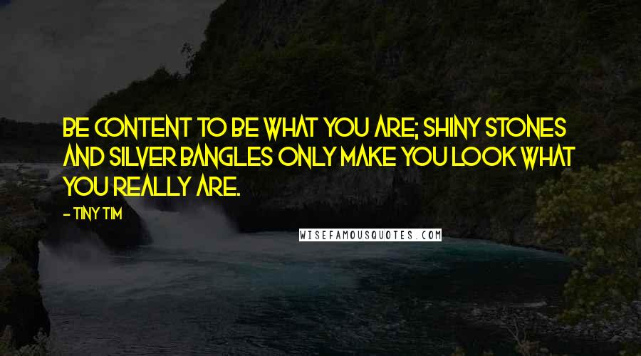 Tiny Tim quotes: Be content to be what you are; shiny stones and silver bangles only make you look what you really are.