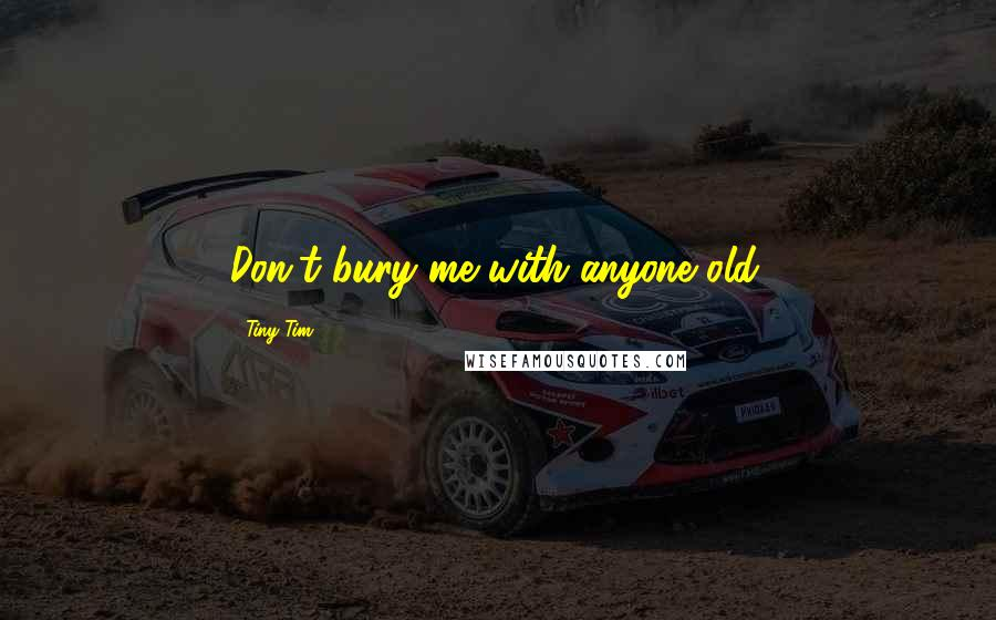 Tiny Tim quotes: Don't bury me with anyone old.