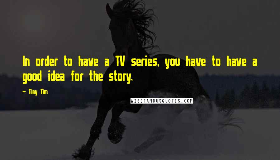 Tiny Tim quotes: In order to have a TV series, you have to have a good idea for the story.