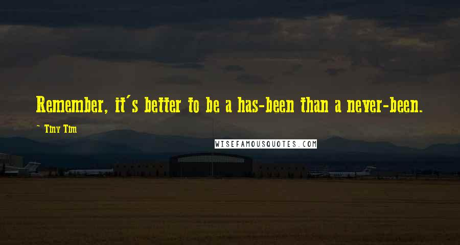 Tiny Tim quotes: Remember, it's better to be a has-been than a never-been.