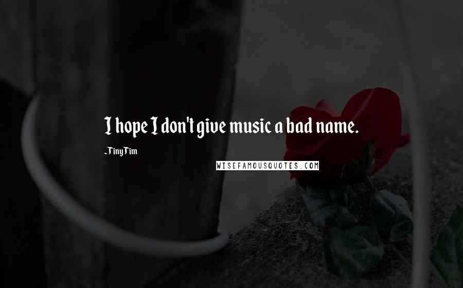 Tiny Tim quotes: I hope I don't give music a bad name.