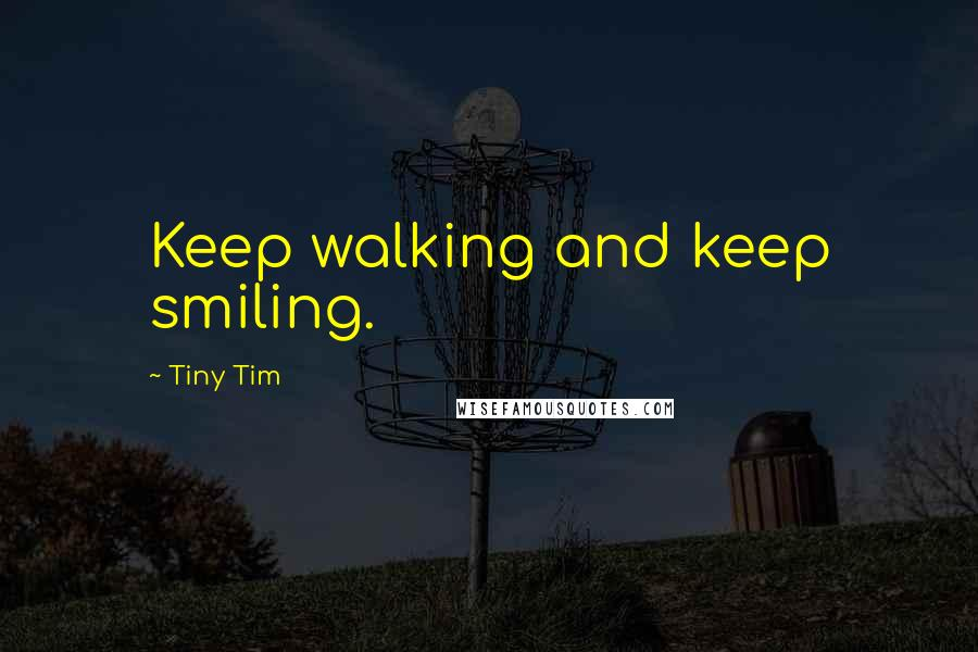 Tiny Tim quotes: Keep walking and keep smiling.