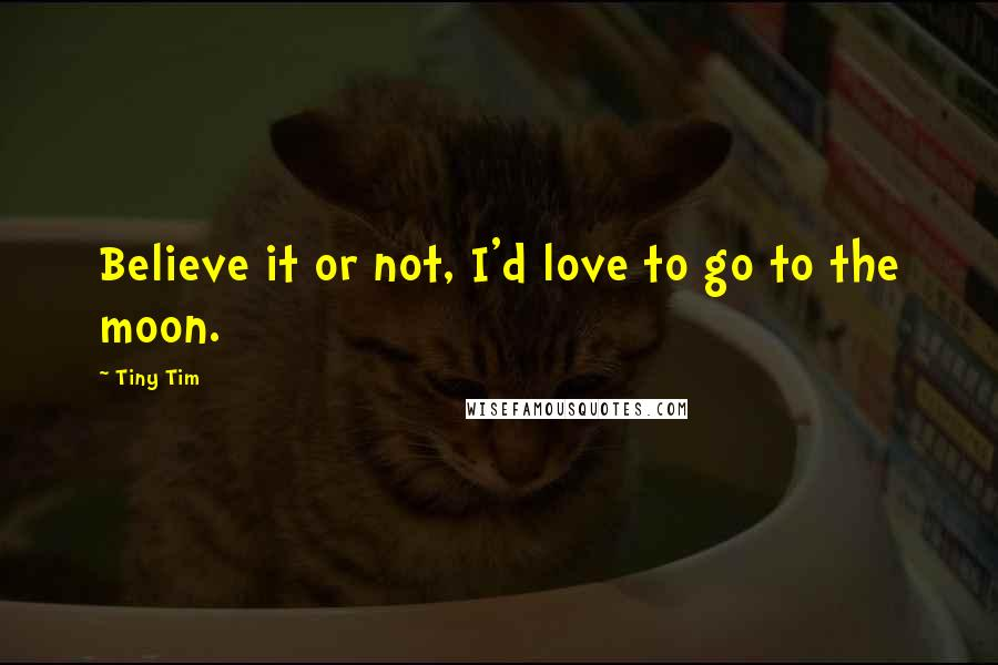 Tiny Tim quotes: Believe it or not, I'd love to go to the moon.