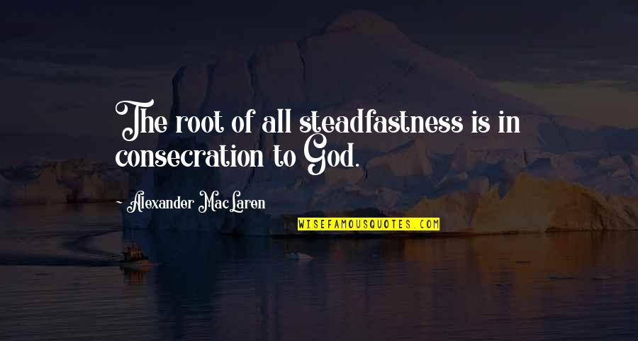 Tiny Tina Racist Quotes By Alexander MacLaren: The root of all steadfastness is in consecration