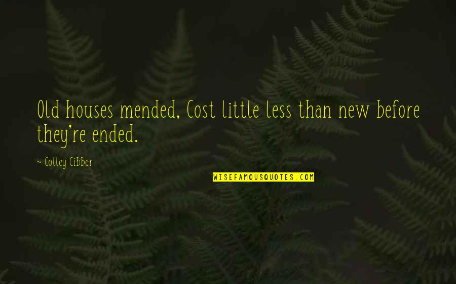 Tiny Tina Racist Quotes By Colley Cibber: Old houses mended, Cost little less than new