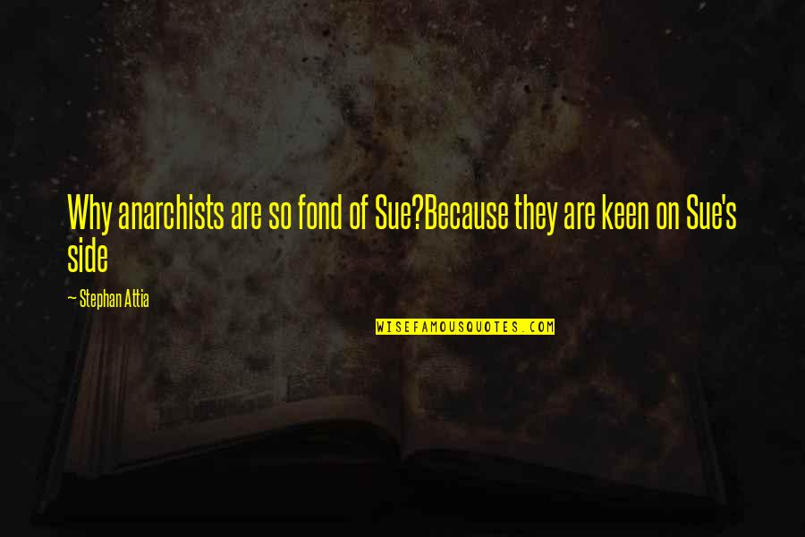 Tip Jars Quotes By Stephan Attia: Why anarchists are so fond of Sue?Because they