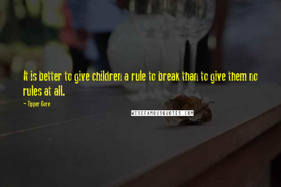 Tipper Gore quotes: It is better to give children a rule to break than to give them no rules at all.