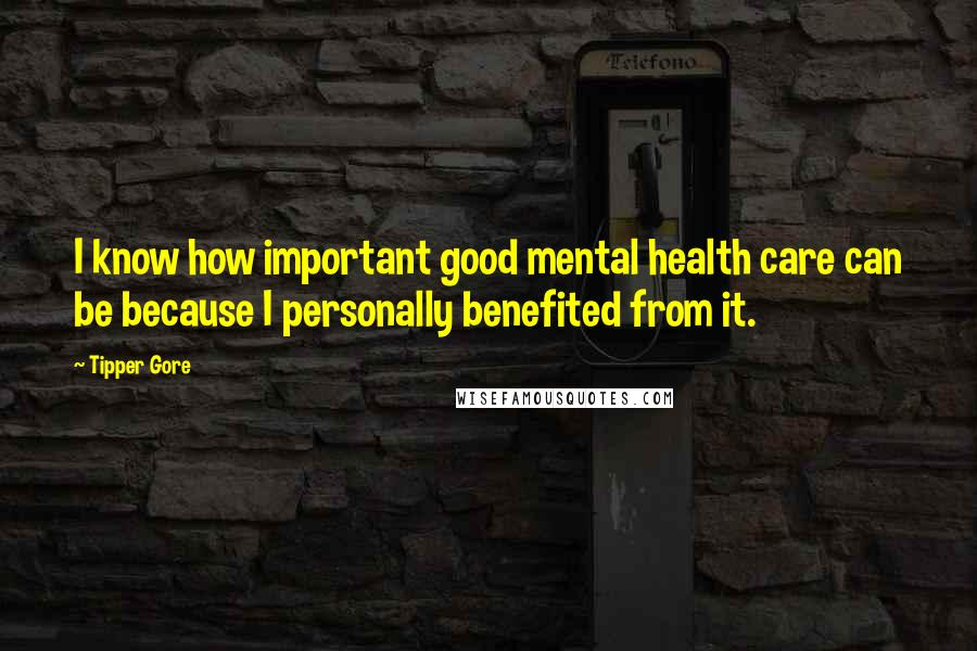 Tipper Gore quotes: I know how important good mental health care can be because I personally benefited from it.