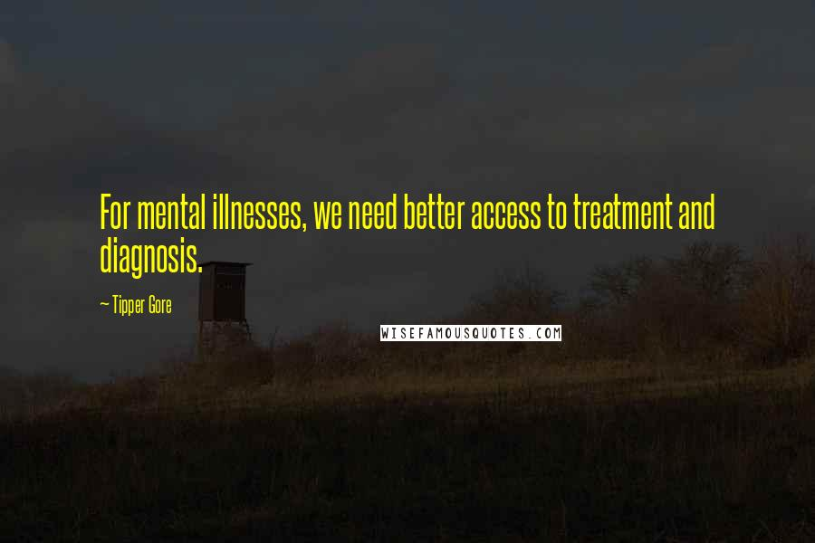 Tipper Gore quotes: For mental illnesses, we need better access to treatment and diagnosis.