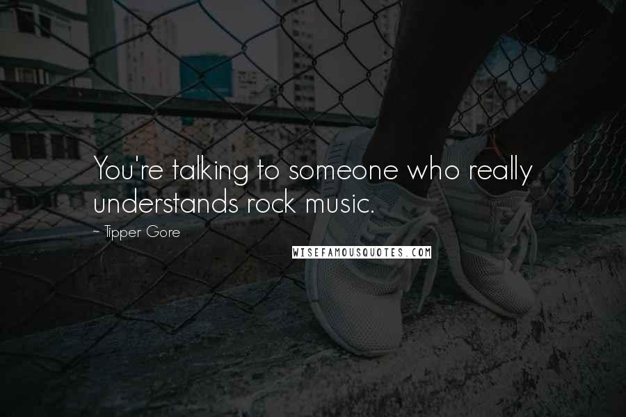 Tipper Gore quotes: You're talking to someone who really understands rock music.