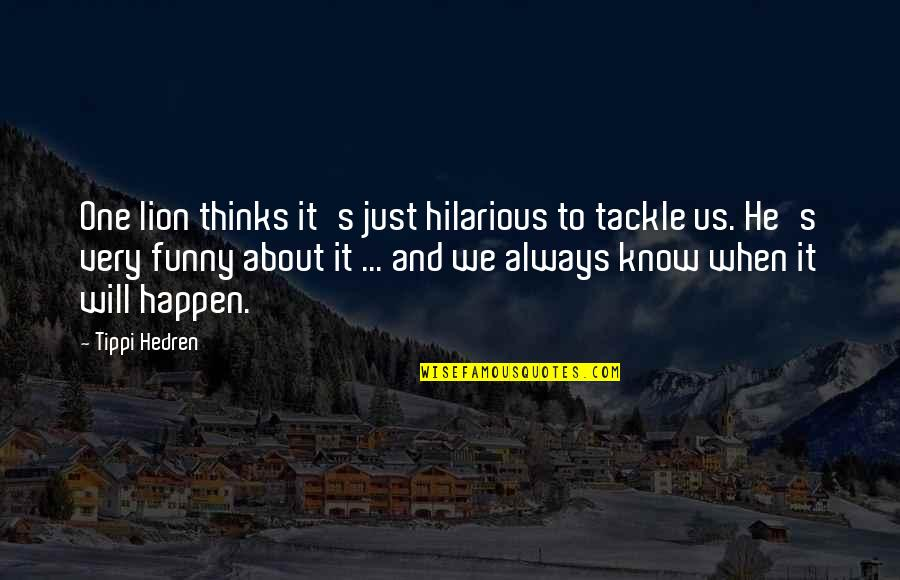 Tippi Quotes By Tippi Hedren: One lion thinks it's just hilarious to tackle