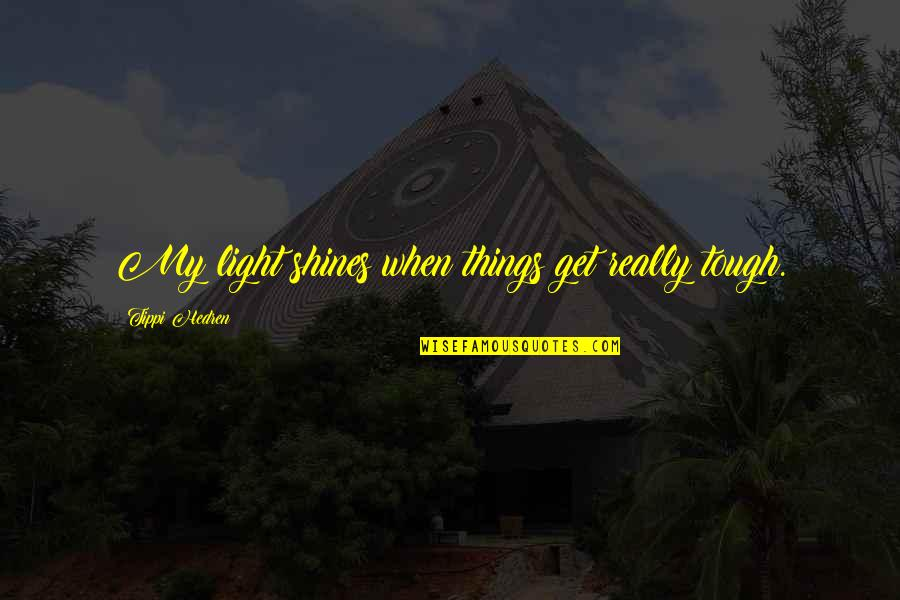 Tippi Quotes By Tippi Hedren: My light shines when things get really tough.