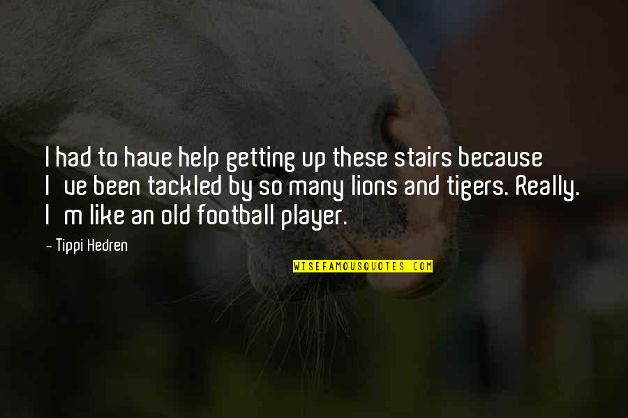 Tippi Quotes By Tippi Hedren: I had to have help getting up these