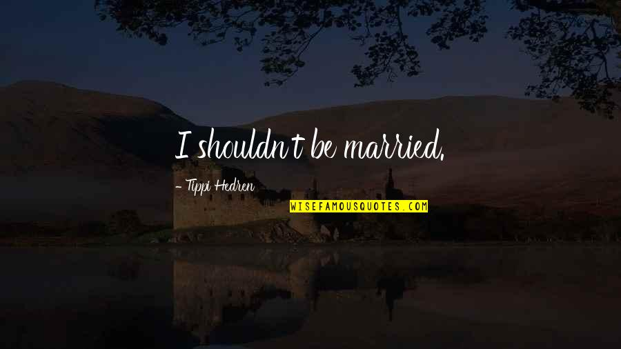 Tippi Quotes By Tippi Hedren: I shouldn't be married.