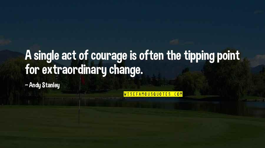 Tipping Point Quotes By Andy Stanley: A single act of courage is often the