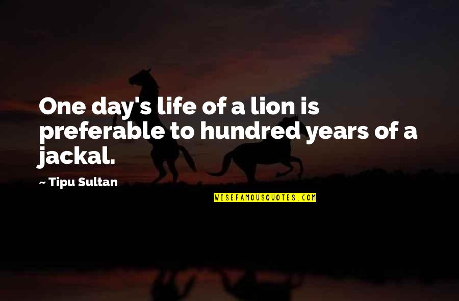 Tipu Sultan Quotes By Tipu Sultan: One day's life of a lion is preferable