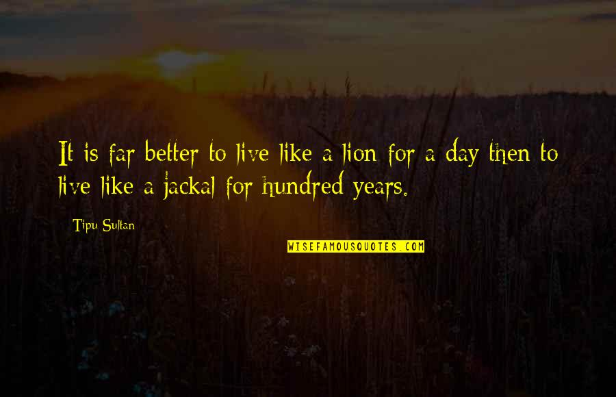 Tipu Sultan Quotes By Tipu Sultan: It is far better to live like a