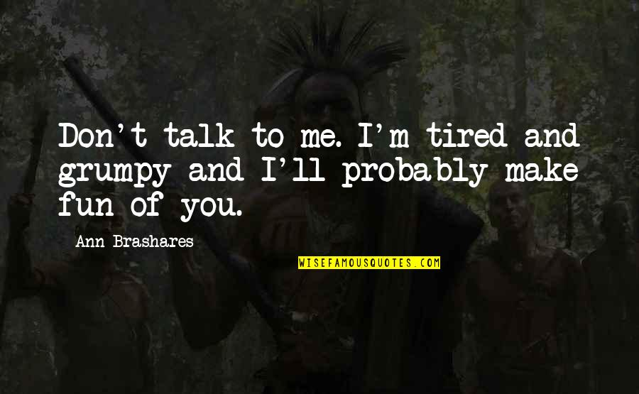 Tired And Grumpy Quotes By Ann Brashares: Don't talk to me. I'm tired and grumpy
