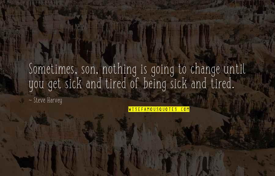 Tired Of Being Sick Quotes By Steve Harvey: Sometimes, son, nothing is going to change until