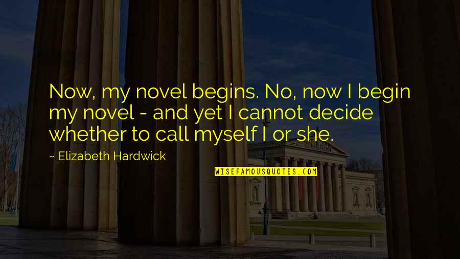 Tired Of Chasing Friends Quotes By Elizabeth Hardwick: Now, my novel begins. No, now I begin