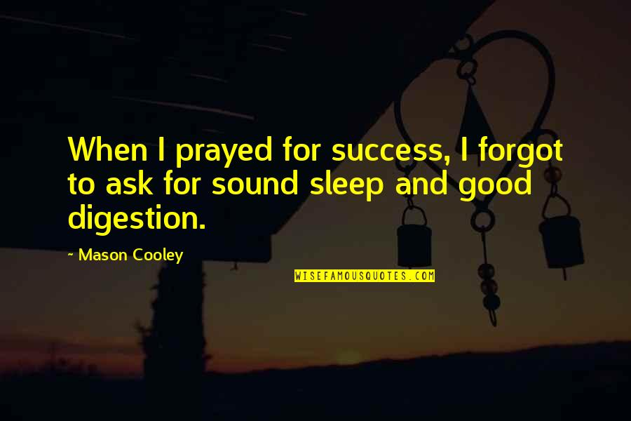 Tired Of Chasing Friends Quotes By Mason Cooley: When I prayed for success, I forgot to