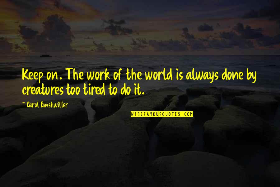 Tired Of It Quotes By Carol Emshwiller: Keep on. The work of the world is