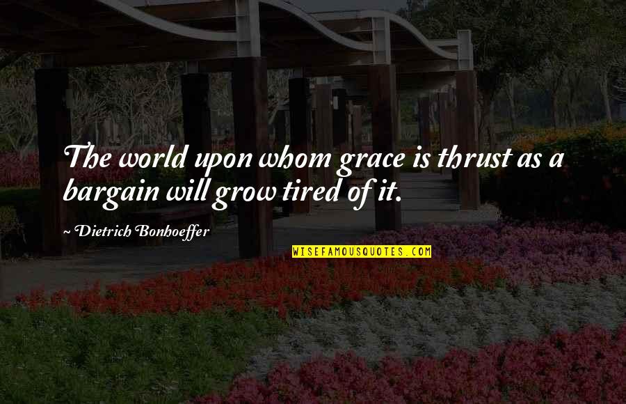 Tired Of It Quotes By Dietrich Bonhoeffer: The world upon whom grace is thrust as