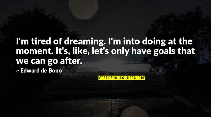 Tired Of It Quotes By Edward De Bono: I'm tired of dreaming. I'm into doing at