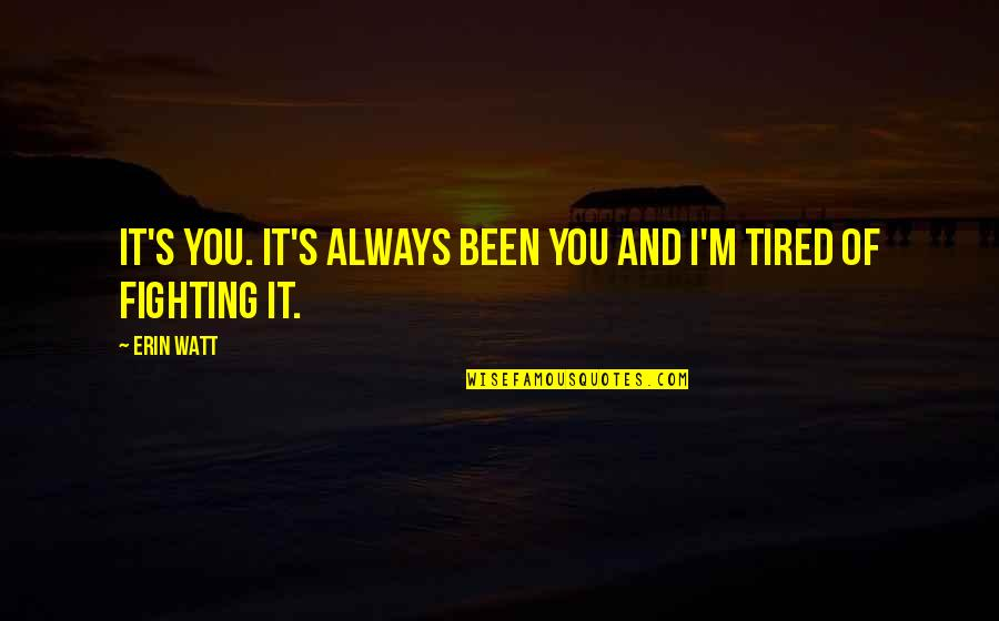 Tired Of It Quotes By Erin Watt: It's you. It's always been you and I'm