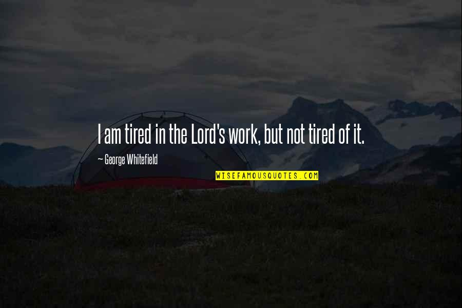 Tired Of It Quotes By George Whitefield: I am tired in the Lord's work, but
