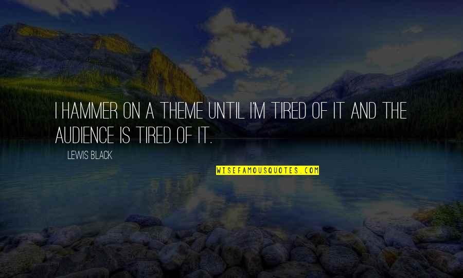 Tired Of It Quotes By Lewis Black: I hammer on a theme until I'm tired