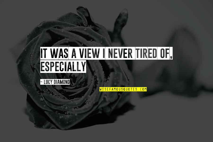 Tired Of It Quotes By Lucy Diamond: It was a view I never tired of,