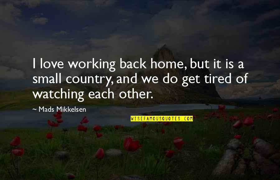 Tired Of It Quotes By Mads Mikkelsen: I love working back home, but it is