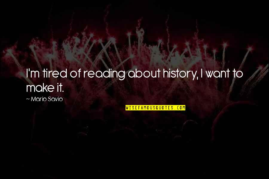 Tired Of It Quotes By Mario Savio: I'm tired of reading about history, I want