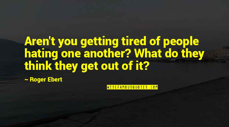 Tired Of It Quotes By Roger Ebert: Aren't you getting tired of people hating one