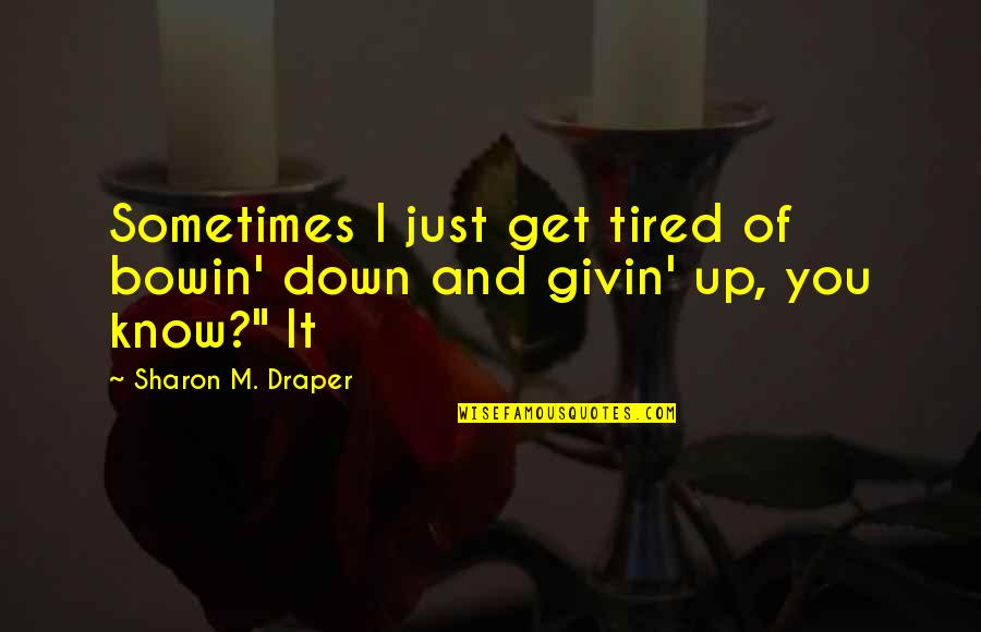 Tired Of It Quotes By Sharon M. Draper: Sometimes I just get tired of bowin' down