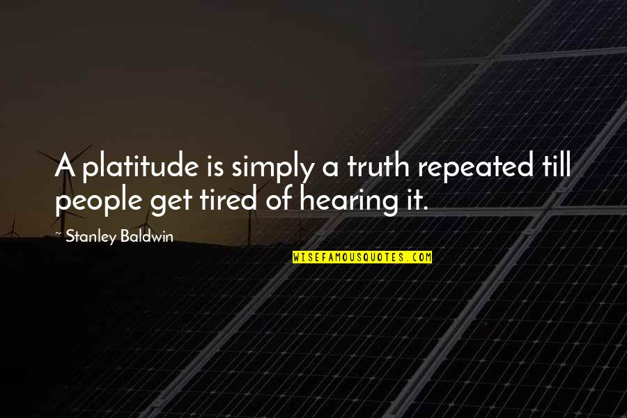 Tired Of It Quotes By Stanley Baldwin: A platitude is simply a truth repeated till
