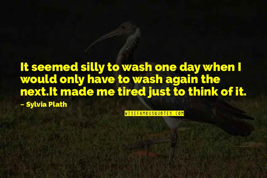 Tired Of It Quotes By Sylvia Plath: It seemed silly to wash one day when