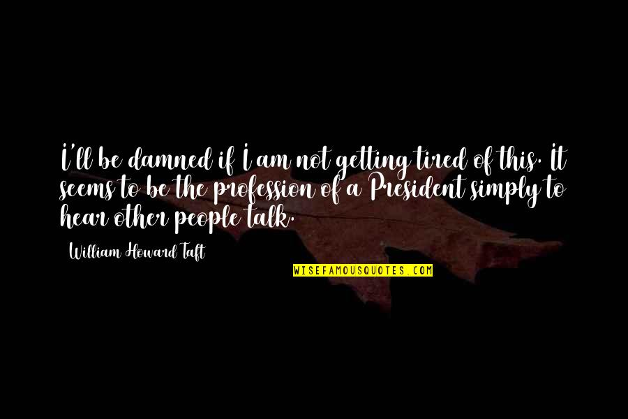 Tired Of It Quotes By William Howard Taft: I'll be damned if I am not getting