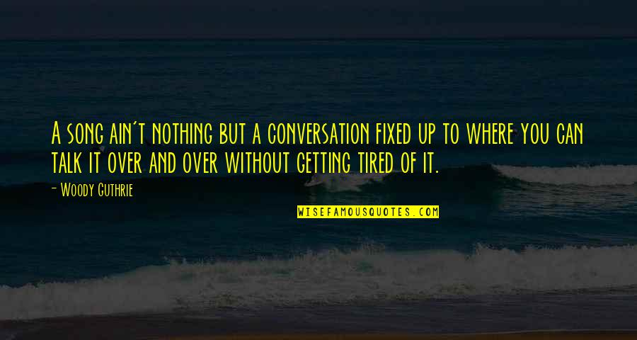Tired Of It Quotes By Woody Guthrie: A song ain't nothing but a conversation fixed