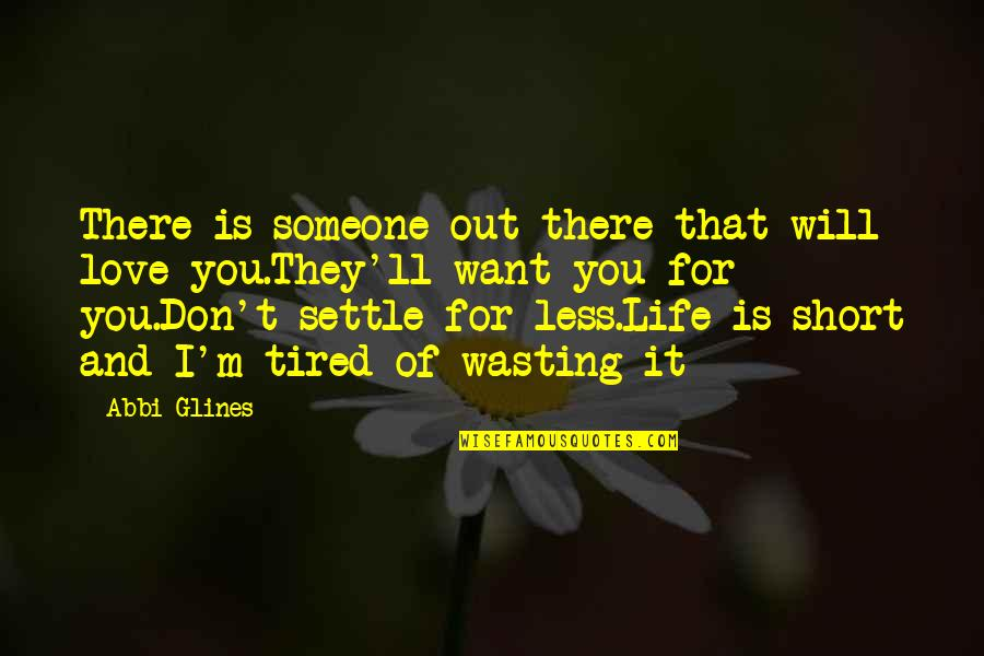 Tired Of Life Quotes By Abbi Glines: There is someone out there that will love
