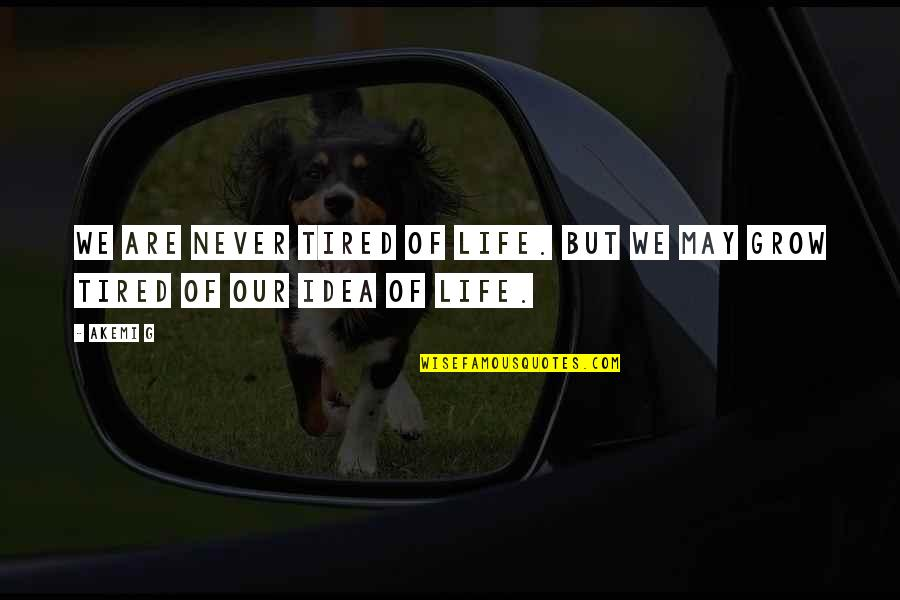 Tired Of Life Quotes By Akemi G: We are never tired of life. But we