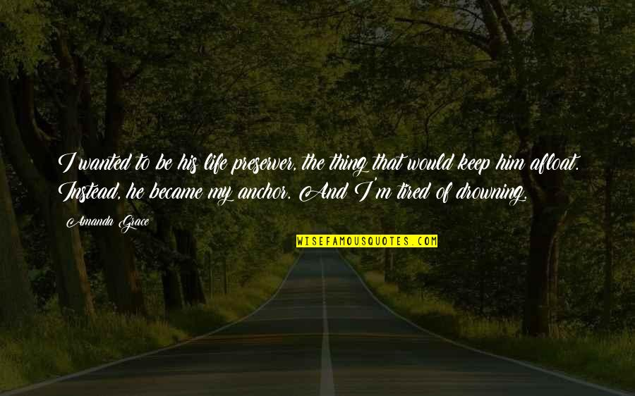 Tired Of Life Quotes By Amanda Grace: I wanted to be his life preserver, the