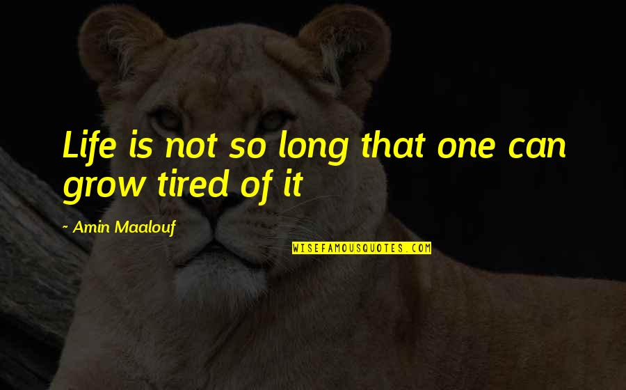 Tired Of Life Quotes By Amin Maalouf: Life is not so long that one can