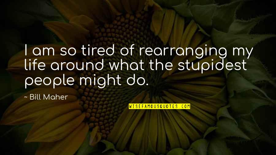 Tired Of Life Quotes By Bill Maher: I am so tired of rearranging my life
