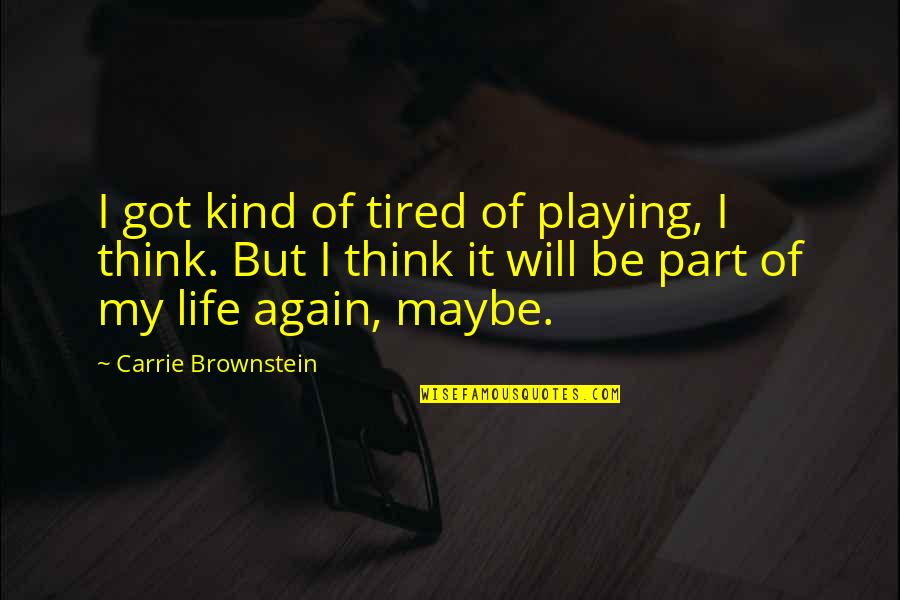 Tired Of Life Quotes By Carrie Brownstein: I got kind of tired of playing, I
